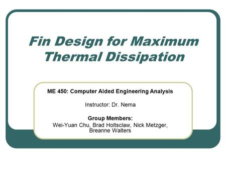 Fin Design for Maximum Thermal Dissipation ME 450: Computer Aided Engineering Analysis Instructor: Dr. Nema Group Members: Wei-Yuan Chu, Brad Holtsclaw,