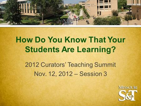 How Do You Know That Your Students Are Learning? 2012 Curators' Teaching Summit Nov. 12, 2012 – Session 3.