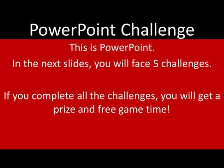 PowerPoint Challenge This is PowerPoint. In the next slides, you will face 5 challenges. If you complete all the challenges, you will get a prize and free.