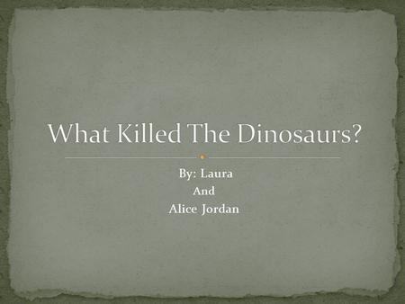 By: Laura And Alice Jordan. No one really knows why the dinosaurs went extinct, but a lot of scientists have theories on how it might have happened. Here.