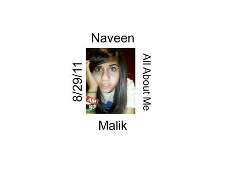 Naveen All About Me Malik 8/29/11. Naveen My name is Naveen Malik, I am thirteen years old. I was born on June 11 th 1998, National Hug Day, National.