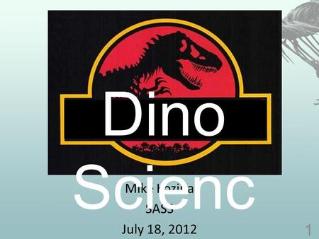 Mike Kozina SASS July 18, 2012 1 Dino Scienc e. What is a dinosaur? 2.