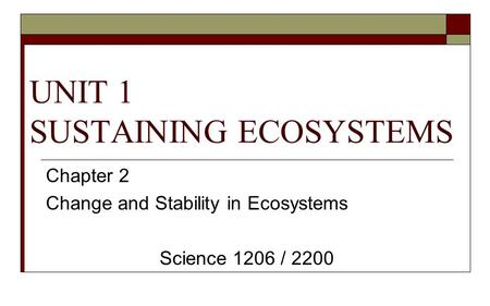 UNIT 1 SUSTAINING ECOSYSTEMS Chapter 2 Change and Stability in Ecosystems Science 1206 / 2200.