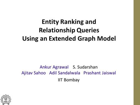 Entity Ranking and Relationship Queries Using an Extended Graph Model Ankur Agrawal S. Sudarshan Ajitav Sahoo Adil Sandalwala Prashant Jaiswal IIT Bombay.