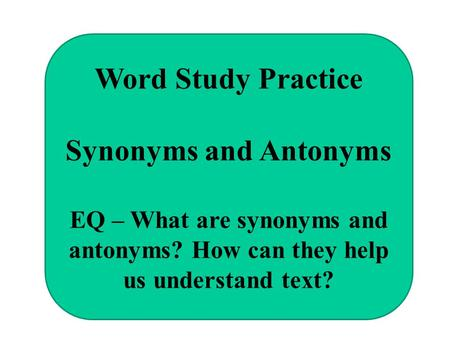 Word Study Practice Synonyms and Antonyms EQ – What are synonyms and antonyms? How can they help us understand text?