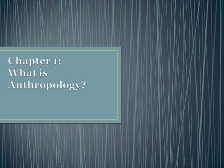 Chapter 1: What is Anthropology?