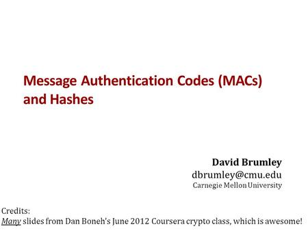 Message Authentication Codes (MACs) and Hashes David Brumley Carnegie Mellon University Credits: Many slides from Dan Boneh's June 2012.