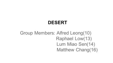DESERT Group Members: Alfred Leong(10) Raphael Low(13) Lum Miao Sen(14) Matthew Chang(16)