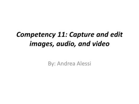 Competency 11: Capture and edit images, audio, and video By: Andrea Alessi.