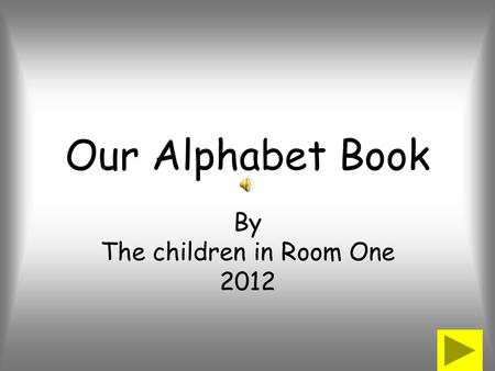 Our Alphabet Book By The children in Room One 2012.