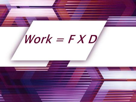 Work = F X D. Work: Work is done when a force causes an object to move in the same direction that the force is applied.
