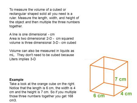 To measure the volume of a cubed or rectangular shaped solid all you need is a ruler. Measure the length, width, and height of the object and then multiple.