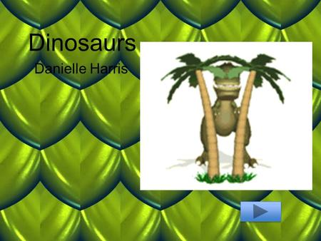 Dinosaurs Danielle Harris. Content Area: Science Grade Level: 1 Summary: The purpose of this power point is for students to review facts about dinosaurs.
