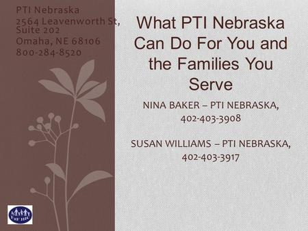 PTI Nebraska 2564 Leavenworth St, Suite 202 Omaha, NE 68106 800-284-8520 NINA BAKER – PTI NEBRASKA, 402-403-3908 SUSAN WILLIAMS – PTI NEBRASKA, 402-403-3917.