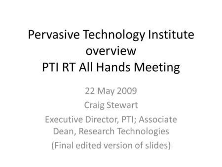 Pervasive Technology Institute overview PTI RT All Hands Meeting 22 May 2009 Craig Stewart Executive Director, PTI; Associate Dean, Research Technologies.