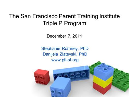 The San Francisco Parent Training Institute Triple P Program December 7, 2011 Stephanie Romney, PhD Danijela Zlatevski, PhD www.pti-sf.org.