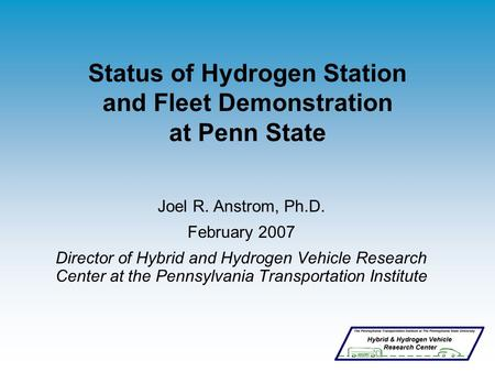 Status of Hydrogen Station and Fleet Demonstration at Penn State Joel R. Anstrom, Ph.D. February 2007 Director of Hybrid and Hydrogen Vehicle Research.