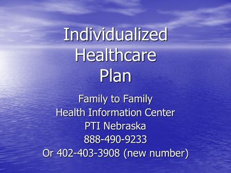 Individualized Healthcare Plan Family to Family Health Information Center PTI Nebraska 888-490-9233 Or 402-403-3908 (new number)