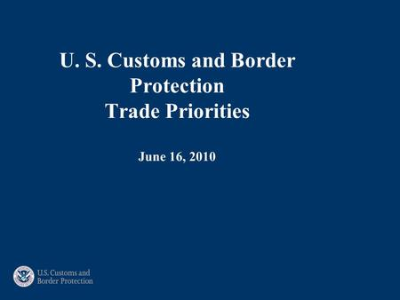 U. S. Customs and Border Protection Trade Priorities June 16, 2010.