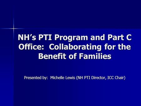 NH's PTI Program and Part C Office: Collaborating for the Benefit of Families Presented by: Michelle Lewis (NH PTI Director, ICC Chair)