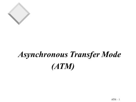 1 ATM - Asynchronous Transfer Mode (ATM). 2 ATM - An Overview of ATM  A technology for multiplexing fixed-length cells from a variety of sources to a.