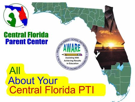 Central Florida PTI All About Your Welcome The AWARE Project Parent Training & Information Center (PTI) Funded by the U.S. Department of Education, Office.