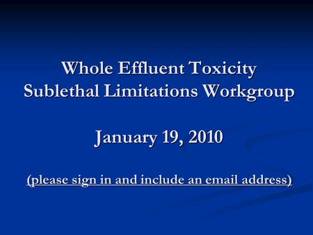 Whole Effluent Toxicity Sublethal Limitations Workgroup January 19, 2010 (please sign in and include an email address)