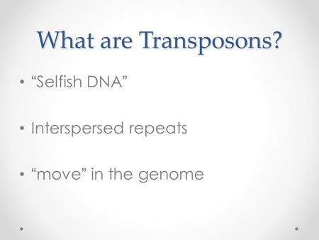 "What are Transposons? ""Selfish DNA"" Interspersed repeats ""move"" in the genome."