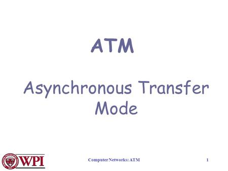 Computer Networks: ATM1 ATM Asynchronous Transfer Mode.