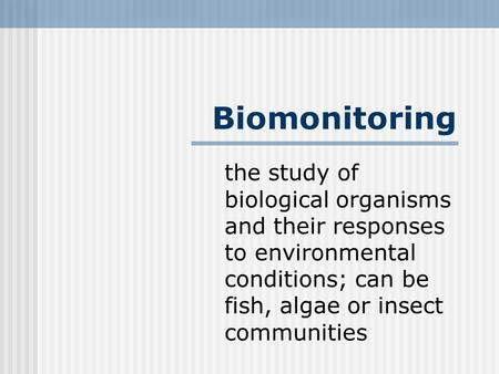 Biomonitoring the study of biological organisms and their responses to environmental conditions; can be fish, algae or insect communities.