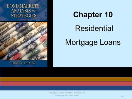 Copyright © 2010 Pearson Education, Inc. Publishing as Prentice Hall 10-1 Chapter 10 Residential Mortgage Loans.