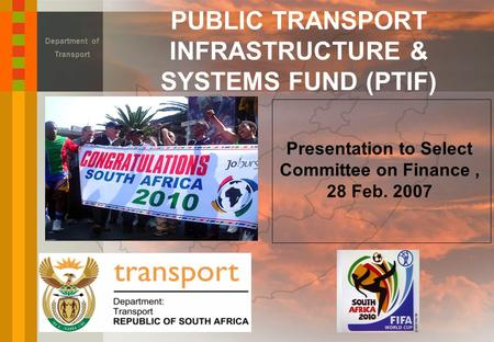 PUBLIC TRANSPORT INFRASTRUCTURE & SYSTEMS FUND (PTIF) Department of Transport Presentation to Select Committee on Finance, 28 Feb. 2007.