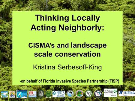 Thinking Locally Acting Neighborly: CISMA's and landscape scale conservation Kristina Serbesoff-King -on behalf of Florida Invasive Species Partnership.