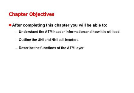 Chapter Objectives After completing this chapter you will be able to: –Understand the ATM header information and how it is utilised –Outline the UNI and.