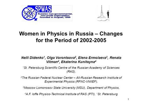 1 Women in Physics in Russia – Changes for the Period of 2002-2005 Nelli Didenko 1, Olga Vorontsova 2, Elena Ermolaeva 3, Renata Vitman 4, Ekaterina Kunitsyna.