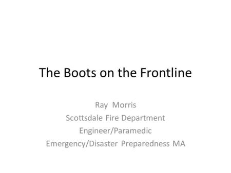 The Boots on the Frontline Ray Morris Scottsdale Fire Department Engineer/Paramedic Emergency/Disaster Preparedness MA.