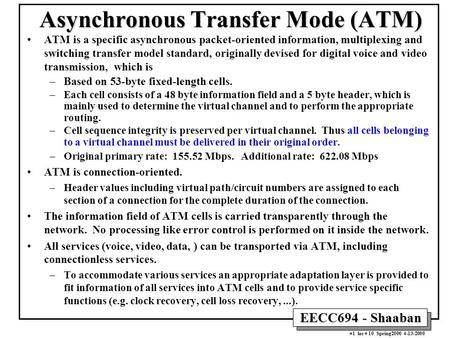 EECC694 - Shaaban #1 lec # 10 Spring2000 4-13-2000 Asynchronous Transfer Mode (ATM) ATM is a specific asynchronous packet-oriented information, multiplexing.