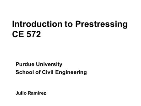 Introduction to Prestressing CE 572 Purdue University School of Civil Engineering Julio Ramirez.