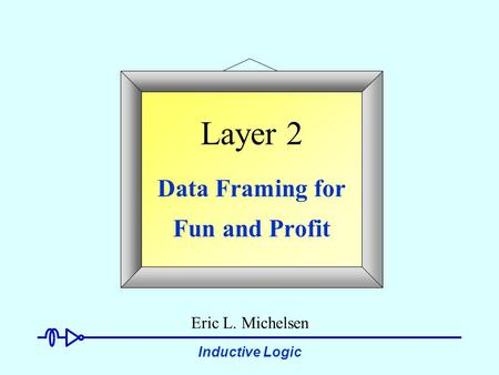 Inductive Logic Layer 2 Data Framing for Fun and Profit Eric L. Michelsen.