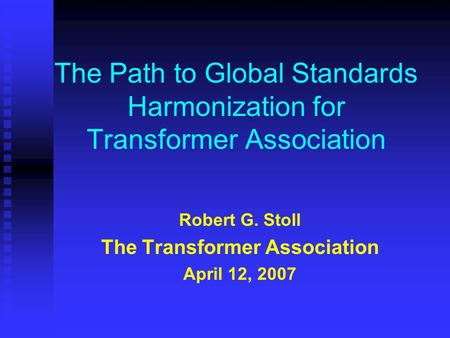 The Path to Global Standards Harmonization for Transformer Association Robert G. Stoll The Transformer Association April 12, 2007.