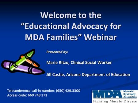 "Welcome to the ""Educational Advocacy for MDA Families"" Webinar Presented by: Marie Ritzo, Clinical Social Worker Jill Castle, Arizona Department of Education."