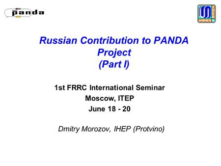 Russian Contribution to PANDA Project (Part I) Dmitry Morozov, IHEP (Protvino) 1st FRRC International Seminar Moscow, ITEP June 18 - 20.
