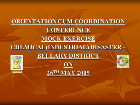 ORIENTATION CUM COORDINATION CONFERENCE MOCK EXERCISE CHEMICAL(INDUSTRIAL) DISASTER – BELLARY DISTRICT ON 26 TH MAY 2009.