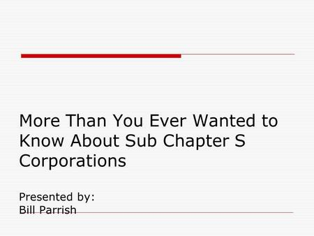More Than You Ever Wanted to Know About Sub Chapter S Corporations Presented by: Bill Parrish.