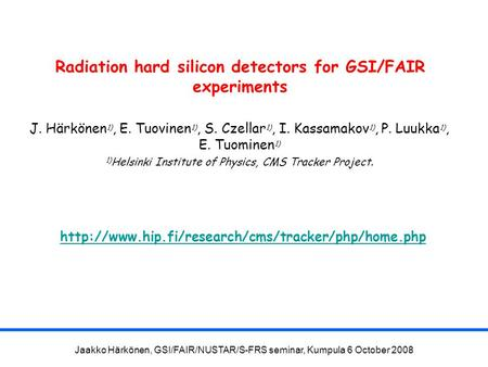 Jaakko Härkönen, GSI/FAIR/NUSTAR/S-FRS seminar, Kumpula 6 October 2008 Radiation hard silicon detectors for GSI/FAIR experiments J. Härkönen 1), E. Tuovinen.