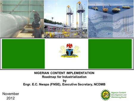 NIGERIAN CONTENT IMPLEMENTATION Roadmap for Industrialization by Engr. E.C. Nwapa (FNSE), Executive Secretary, NCDMB November 2012.