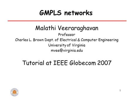 1 GMPLS networks Malathi Veeraraghavan Professor Charles L. Brown Dept. <strong>of</strong> Electrical & Computer Engineering University <strong>of</strong> Virginia Tutorial.