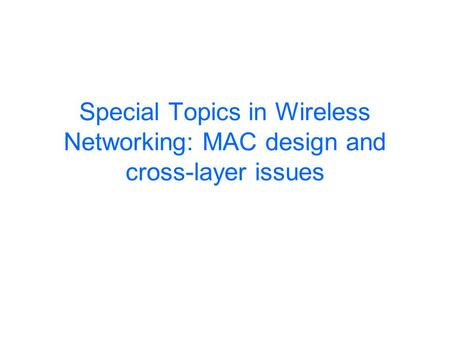Special Topics in Wireless Networking: MAC design and cross-layer issues.