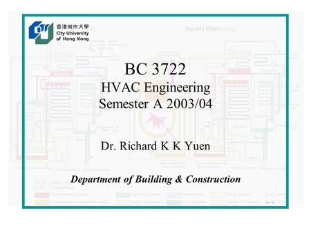 BC 3722 HVAC Engineering Semester A 2003/04 Dr. Richard K K Yuen Department of Building & Construction.