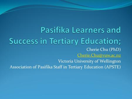 Cherie Chu (PhD) Victoria University of Wellington Association of Pasifika Staff in Tertiary Education (APSTE)